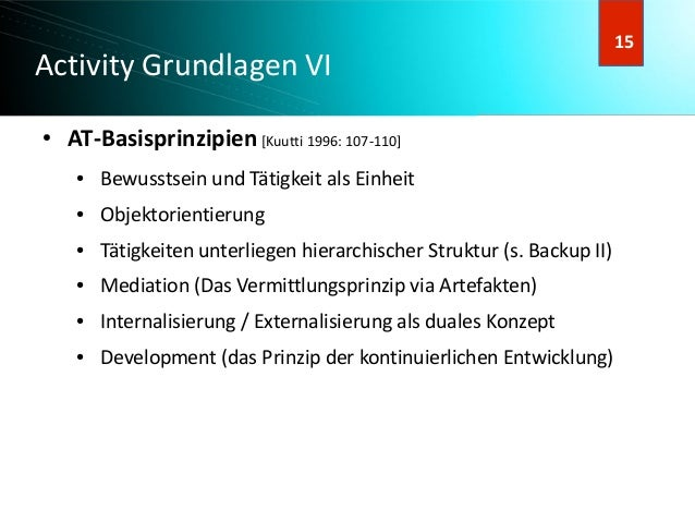 16 16 Activity Grundlagen VI ● AT-Basisprinzipien[Kuutti 1996: 107-110] ● Bewusstsein und Tätigkeit als Einheit ● Objektor...