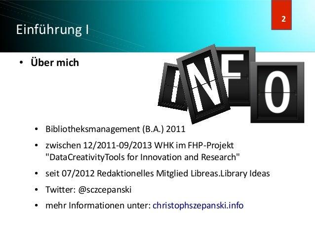 """3 3 Einführung I ● Über mich ● Bibliotheksmanagement (B.A.) 2011 ● zwischen 12/2011-09/2013 WHK im FHP-Projekt """"DataCreati..."""