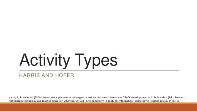 Activity Types HARRIS AND HOFER  Harris, J., & Hofer, M. (2009). Instructional planning activity types as vehicles for cur...