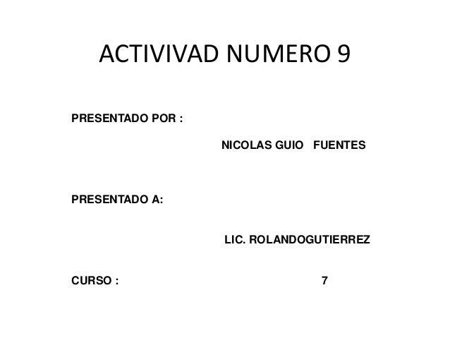 ACTIVIVAD NUMERO 9  PRESENTADO POR :  NICOLAS GUIO FUENTES  PRESENTADO A:  LIC. ROLANDOGUTIERREZ  CURSO : 7