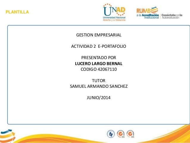 PLANTILLA GESTION EMPRESARIAL ACTIVIDAD 2 E-PORTAFOLIO PRESENTADO POR LUCERO LARGO BERNAL CODIGO 42067110 TUTOR SAMUEL ARM...