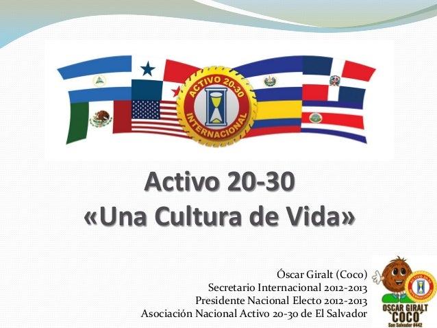 Activo 20-30 «Una Cultura de Vida» Óscar Giralt (Coco) Secretario Internacional 2012-2013 Presidente Nacional Electo 2012-...
