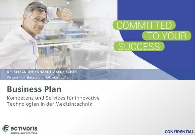 CONFIDENTIAL Business Plan DR. STEFAN DEGENHARDT, AXEL FISCHER Version 4.4 (Base 3.0.0), Oktober 2015 Kompetenz und Servic...