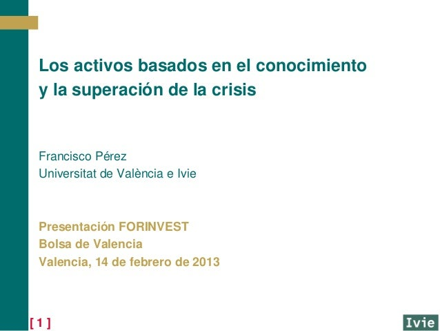 Los activos basados en el conocimiento y la superación de la crisis Francisco Pérez Universitat de València e Ivie Present...