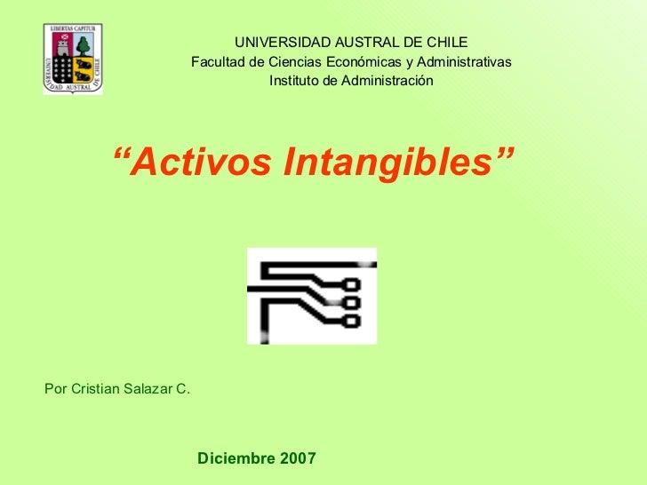 """"""" Activos Intangibles"""" Por Cristian Salazar C. Diciembre 2007 UNIVERSIDAD AUSTRAL DE CHILE Facultad de Ciencias Económicas..."""