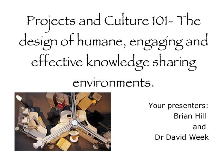 Projects and Culture 101- The design of humane, engaging and effective knowledge sharing environments. Your presenters: Br...