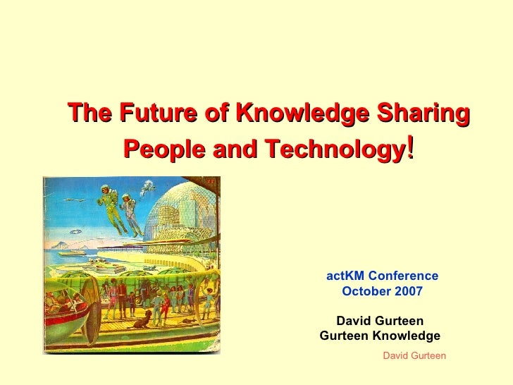 The Future of Knowledge Sharing People and Technology ! actKM Conference October 2007 David Gurteen Gurteen Knowledge