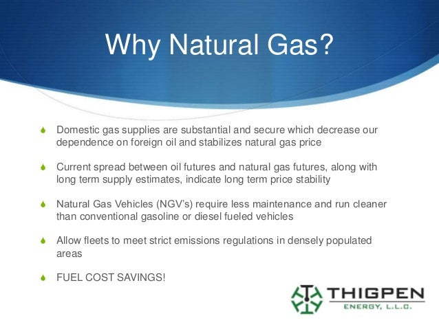 Why Natural Gas?S   Domestic gas supplies are substantial and secure which decrease our    dependence on foreign oil and s...