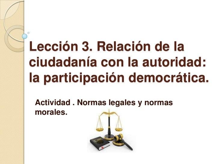 Lección 3. Relación de laciudadanía con la autoridad:la participación democrática.Actividad . Normas legales y normasmoral...