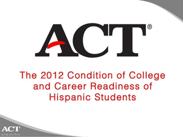 The 2012 Condition of College  and Career Readiness of     Hispanic Students