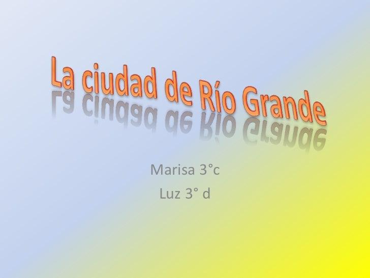 Marisa 3°c<br />Luz 3° d<br />La ciudad de RíoGrande<br />