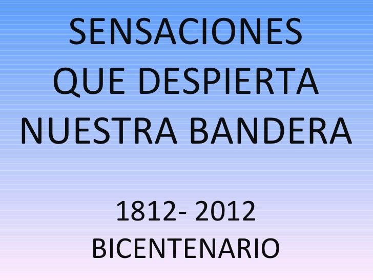 SENSACIONES QUE DESPIERTANUESTRA BANDERA     1812- 2012   BICENTENARIO