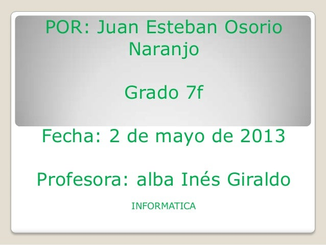 POR: Juan Esteban OsorioNaranjoGrado 7fFecha: 2 de mayo de 2013Profesora: alba Inés GiraldoINFORMATICA