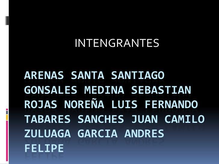 INTENGRANTES<br />ARENAS SANTA SANTIAGOGONSALES MEDINA SEBASTIANROJAS NOREÑA LUIS FERNANDOTABARES SANCHES JUAN CAMILOZULUA...
