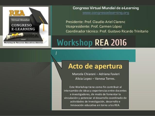 Workshop REA 2016 / Congreso Virtual Mundial de e-Learning www.congresoelearning.org Presidente: Prof. Claudio Ariel Clare...