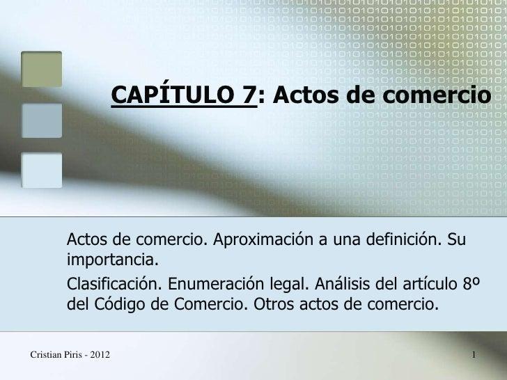 CAPÍTULO 7: Actos de comercio         Actos de comercio. Aproximación a una definición. Su         importancia.         Cl...