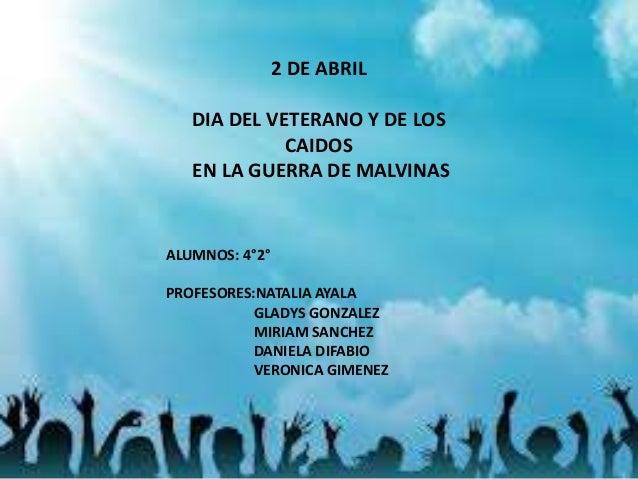 2 DE ABRIL DIA DEL VETERANO Y DE LOS CAIDOS EN LA GUERRA DE MALVINAS ALUMNOS: 4°2° PROFESORES:NATALIA AYALA GLADYS GONZALE...