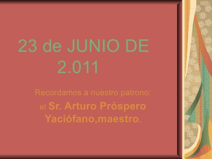 23 de JUNIO DE    2.011 Recordamos a nuestro patrono: el  Sr. Arturo Próspero Yaciófano,maestro .