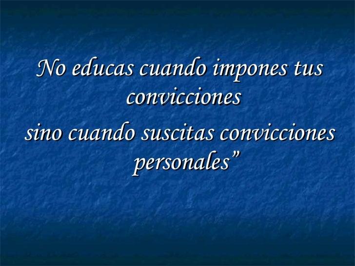 """<ul><li>No educas cuando impones tus convicciones  </li></ul><ul><li>sino cuando suscitas convicciones personales"""" </li></ul>"""