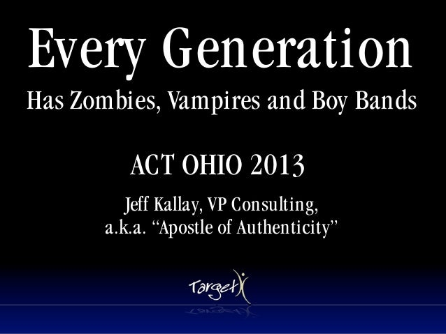 Every GenerationHas Zombies, Vampires and Boy Bands          ACT OHIO 2013                      Tet          Jeff Kallay, ...