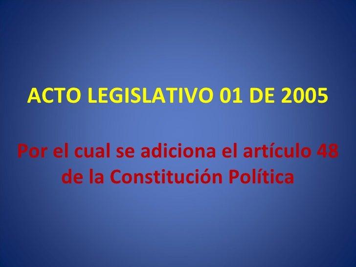 ACTO LEGISLATIVO 01 DE 2005 Por el cual se adiciona el artículo 48 de la Constitución Política