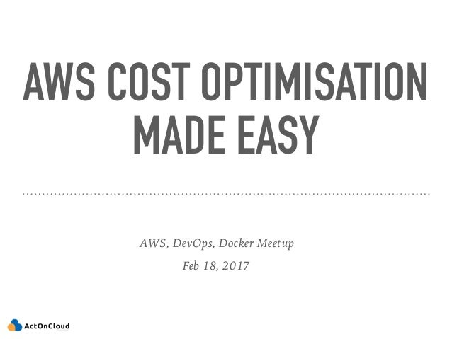 AWS COST OPTIMISATION MADE EASY AWS, DevOps, Docker Meetup Feb 18, 2017