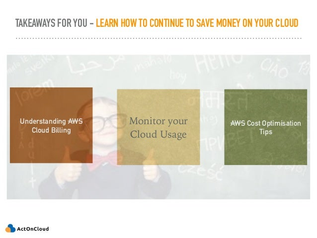 TAKEAWAYS FOR YOU - LEARN HOW TO CONTINUE TO SAVE MONEY ON YOUR CLOUD Understanding AWS Cloud Billing Monitor your Cloud U...