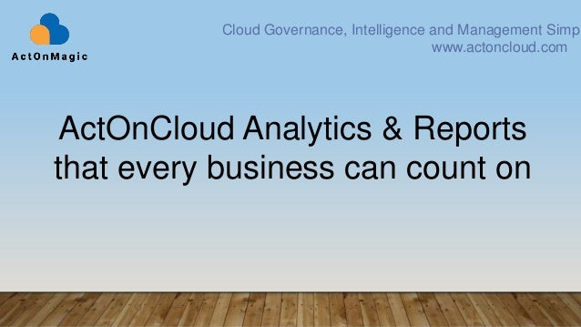ActOnCloud Analytics & Reports that every business can count on Cloud Governance, Intelligence and Management Simpl www.ac...