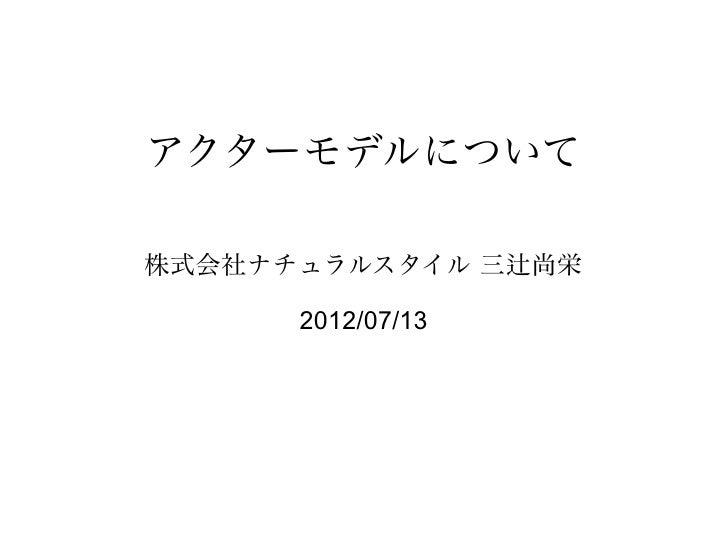 アクターモデルについて株式会社ナチュラルスタイル 三辻尚栄      2012/07/13
