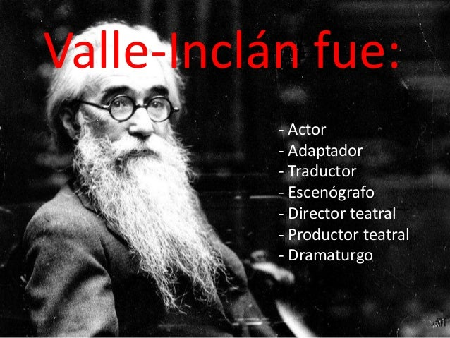 Valle-Inclán fue:           - Actor           - Adaptador           - Traductor           - Escenógrafo           - Direct...