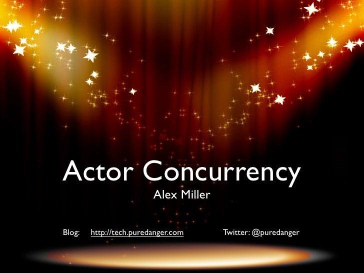 Actor Concurrency                          Alex Miller  Blog:   http://tech.puredanger.com     Twitter: @puredanger