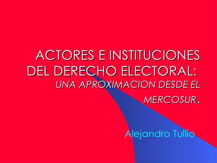 ACTORES E IN S TITUCIONES DEL DERECHO ELECTORAL :   U NA APROXIMACION DESDE EL  MERCOSUR . Alejandro Tullio