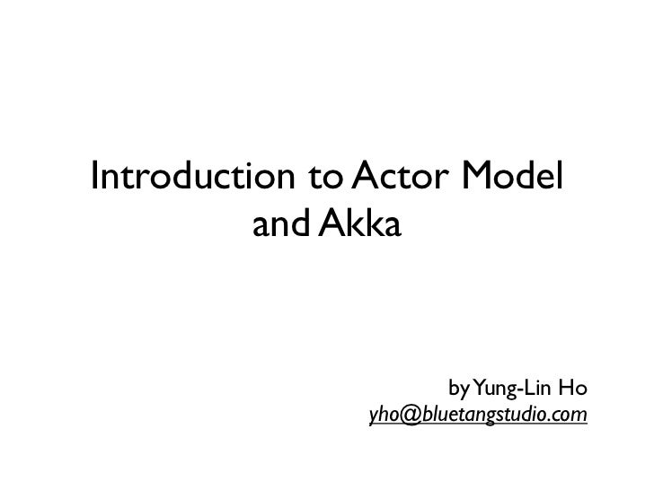 Introduction to Actor Model          and Akka                      by Yung-Lin Ho               yho@bluetangstudio.com