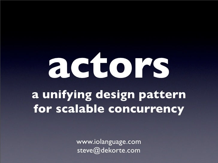 actors a unifying design pattern for scalable concurrency         www.iolanguage.com        steve@dekorte.com