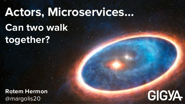Actors, Microservices… Rotem Hermon @margolis20 Can two walk together?
