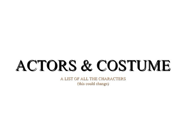 ACTORS & COSTUME A LIST OF ALL THE CHARACTERS (this could change)