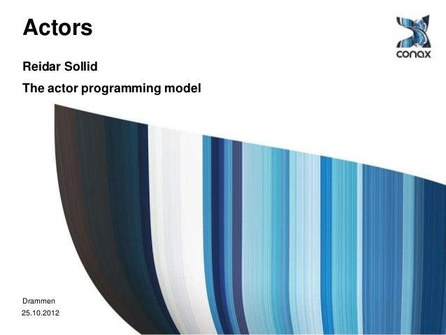 ActorsReidar SollidThe actor programming modelDrammen25.10.2012