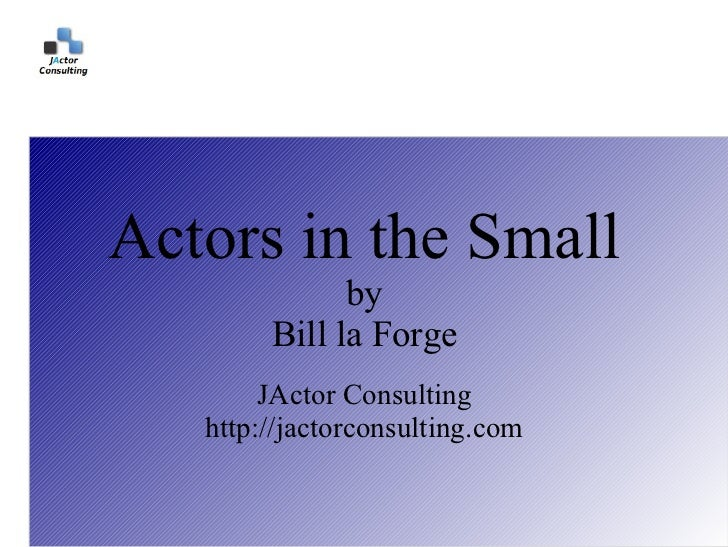 Actors in the Small              by        Bill la Forge        JActor Consulting   http://jactorconsulting.com