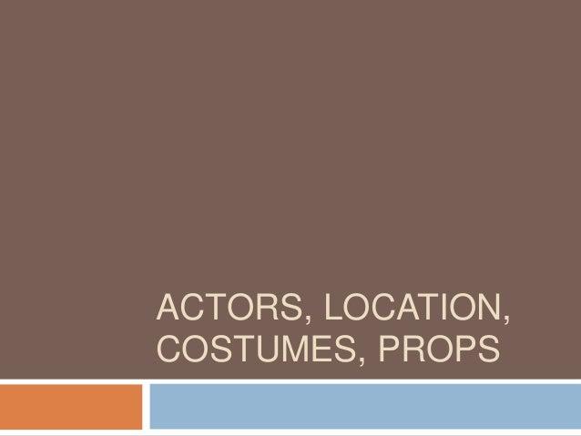 ACTORS, LOCATION,COSTUMES, PROPS