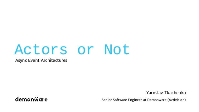 Actors or Not Async Event Architectures Yaroslav Tkachenko Senior Software Engineer at Demonware (Activision)