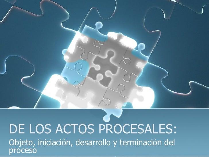 DE LOS ACTOS PROCESALES: Objeto, iniciación, desarrollo y terminación del proceso