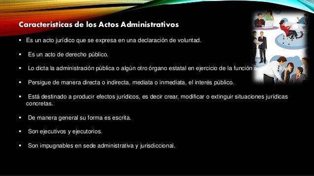 Características de los Actos Administrativos  Es un acto jurídico que se expresa en una declaración de voluntad.  Es un ...