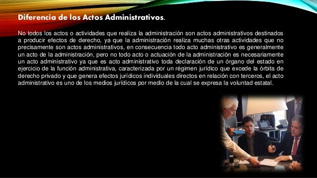 Diferencia de los Actos Administrativos. No todos los actos o actividades que realiza la administración son actos administ...