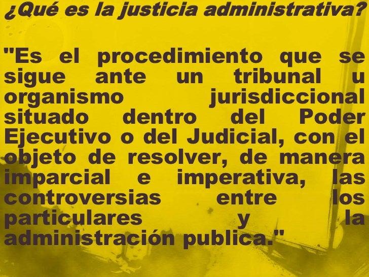 """¿Qué es la justicia administrativa?""""Es el procedimiento que sesigue ante un tribunal uorganismo         jurisdiccionalsitu..."""