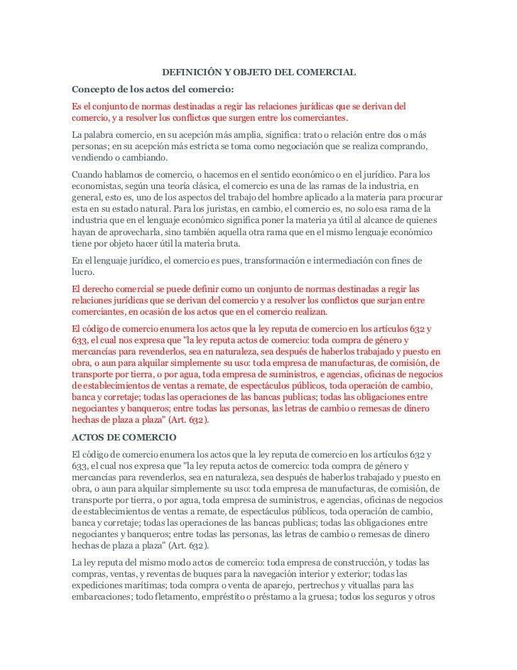 DEFINICIÓN Y OBJETO DEL COMERCIALConcepto de los actos del comercio:Es el conjunto de normas destinadas a regir las relaci...