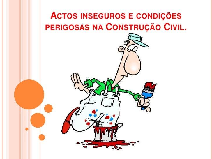 ACTOS INSEGUROS E CONDIÇÕESPERIGOSAS NA CONSTRUÇÃO CIVIL.