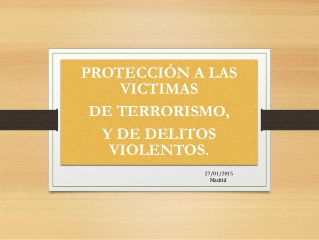 PROTECCIÓN A LAS VICTIMAS DE TERRORISMO, Y DE DELITOS VIOLENTOS. 27/01/2015 Madrid