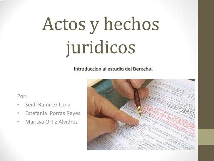Actos y hechos            juridicos                     Introduccion al estudio del Derecho.Por:• Seidi Ramirez Luna• Este...