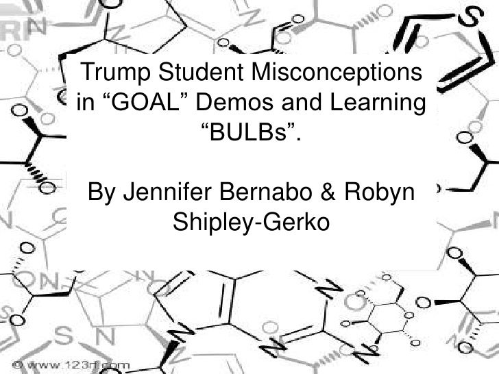 """Trump Student Misconceptions in """"GOAL"""" Demos and Learning """"BULBs"""".<br />By Jennifer Bernabo & Robyn Shipley-Gerko<br />"""