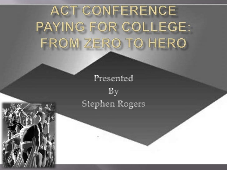 ACT Conference Paying for college: from zero to hero<br />Presented <br />By<br />Stephen Rogers<br />
